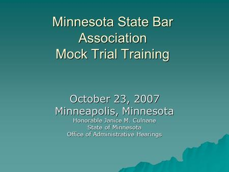 Minnesota State Bar Association Mock Trial Training October 23, 2007 Minneapolis, Minnesota Honorable Janice M. Culnane State of Minnesota Office of Administrative.