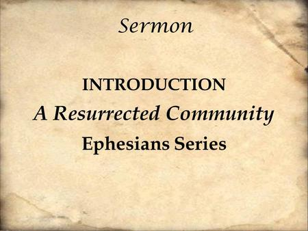 Sermon INTRODUCTION A Resurrected Community Ephesians Series.
