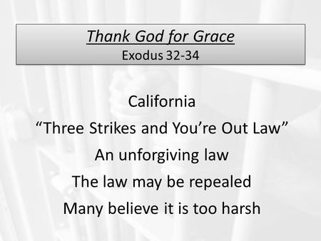 "Thank God for Grace Exodus 32-34 California ""Three Strikes and You're Out Law"" An unforgiving law The law may be repealed Many believe it is too harsh."