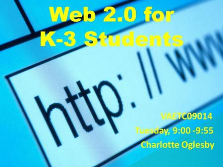 Web 2.0 for K-3 Students VAETC09014 Tuesday, 9:00 -9:55 Charlotte Oglesby.