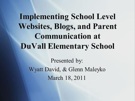 Implementing School Level Websites, Blogs, and Parent Communication at DuVall Elementary School Presented by: Wyatt David, & Glenn Maleyko March 18, 2011.