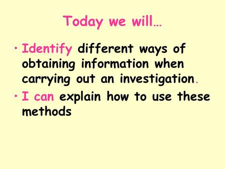 Today we will… Identify different ways of obtaining information when carrying out an investigation. I can explain how to use these methods.