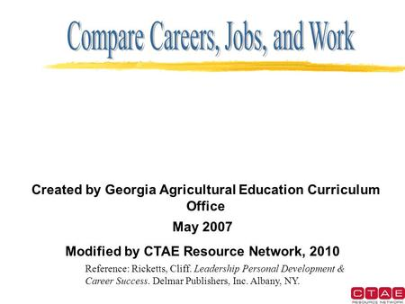 Created by Georgia Agricultural Education Curriculum Office May 2007 Modified by CTAE Resource Network, 2010 Reference: Ricketts, Cliff. Leadership Personal.