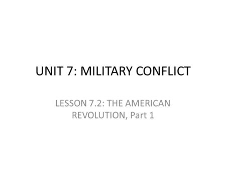 UNIT 7: MILITARY CONFLICT LESSON 7.2: THE AMERICAN REVOLUTION, Part 1.
