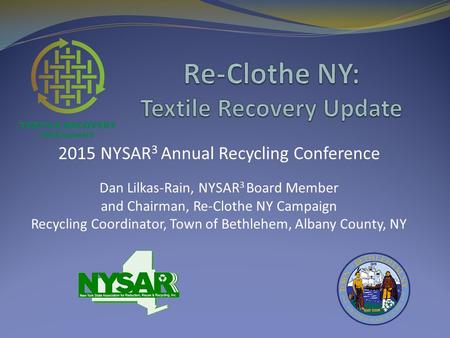 2015 NYSAR 3 Annual Recycling Conference Dan Lilkas-Rain, NYSAR 3 Board Member and Chairman, Re-Clothe NY Campaign Recycling Coordinator, Town of Bethlehem,