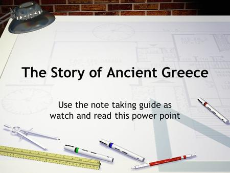 The Story of Ancient Greece Use the note taking guide as watch and read this power point.