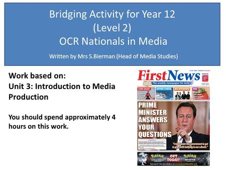 Bridging Activity for Year 12 (Level 2) OCR Nationals in Media Written by Mrs S.Bierman (Head of Media Studies) Work based on: Unit 3: Introduction to.