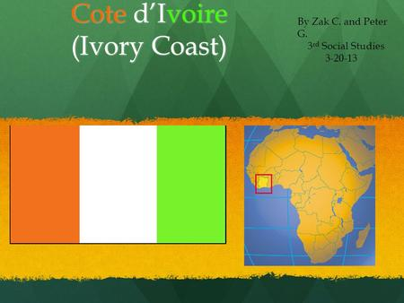 Cote d'Ivoire (Ivory Coast) By Zak C. and Peter G. 3 rd Social Studies 3-20-13.