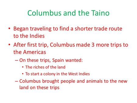 Columbus and the Taino Began traveling to find a shorter trade route to the Indies After first trip, Columbus made 3 more trips to the Americas – On these.