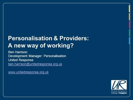 Personalisation & Providers: A new way of working? Ben Harrison Development Manager: Personalisation United Response