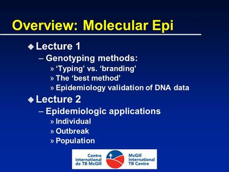 Overview: Molecular Epi u Lecture 1 –Genotyping methods: »'Typing' vs. 'branding' »The 'best method' »Epidemiology validation of DNA data u Lecture 2 –Epidemiologic.