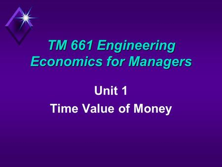 TM 661 Engineering Economics for Managers Unit 1 Time Value of Money.
