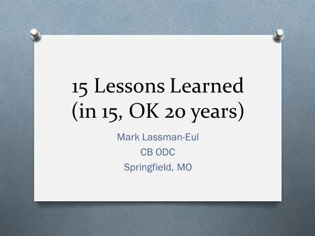 15 Lessons Learned (in 15, OK 20 years) Mark Lassman-Eul CB ODC Springfield, MO.