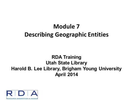 Module 7 Describing Geographic Entities RDA Training Utah State Library Harold B. Lee Library, Brigham Young University April 2014.