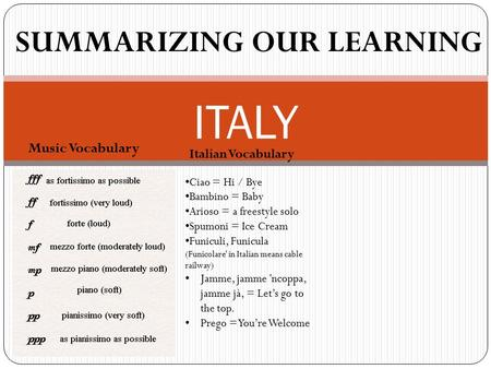Music Vocabulary ITALY SUMMARIZING OUR LEARNING Italian Vocabulary Ciao = Hi / Bye Bambino = Baby Arioso = a freestyle solo Spumoni = Ice Cream Funiculi,