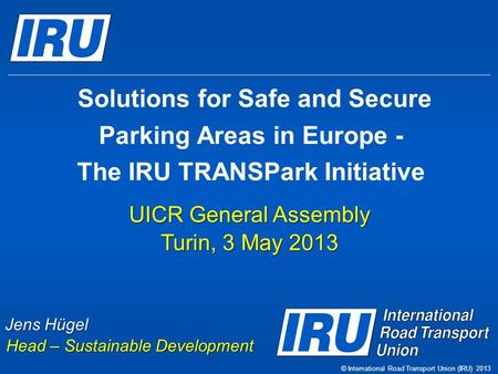 Solutions for Safe and Secure Parking Areas in Europe - The IRU TRANSPark Initiative UICR General Assembly Turin, 3 May 2013 Jens Hügel Head – Sustainable.