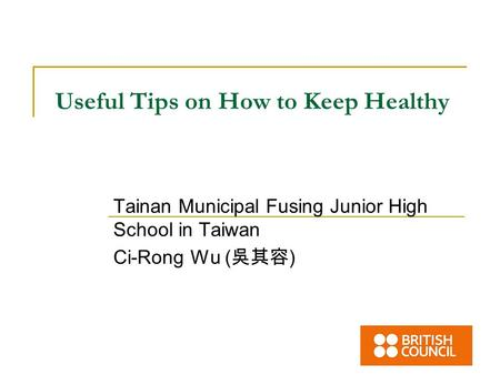 Useful Tips on How to Keep Healthy Tainan Municipal Fusing Junior High School in Taiwan Ci-Rong Wu ( 吳其容 )