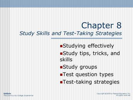 Chapter 8 Study Skills and Test-Taking Strategies Studying effectively Study tips, tricks, and skills Study groups Test question types Test-taking strategies.