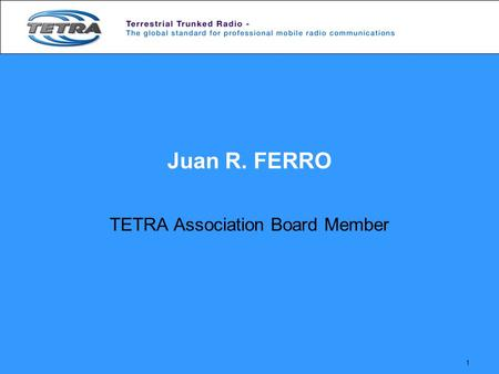 1 Juan R. FERRO TETRA Association Board Member. 2 A TETRA Market Overview.