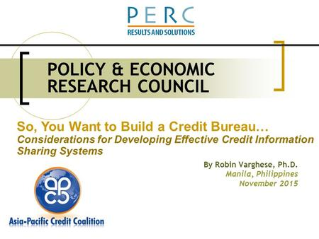 POLICY & ECONOMIC RESEARCH COUNCIL By Robin Varghese, Ph.D. Manila, Philippines November 2015 So, You Want to Build a Credit Bureau… Considerations for.