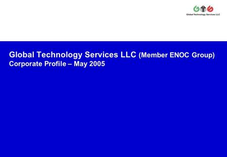 Global Technology Services LLC (Member ENOC Group) Corporate Profile – May 2005.