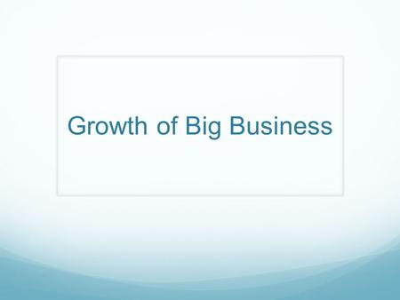 Growth of Big Business. Big Business A very large profitable enterprise Possibly exploitative or socially harmful How do they differ? Who could be seen.
