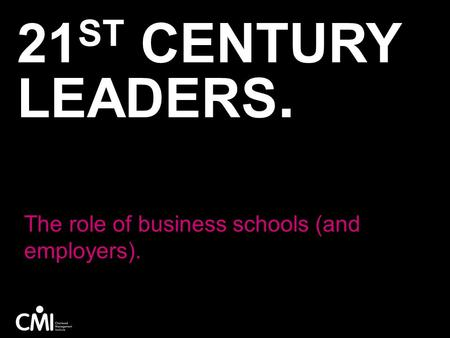 21 ST CENTURY LEADERS. The role of business schools (and employers).