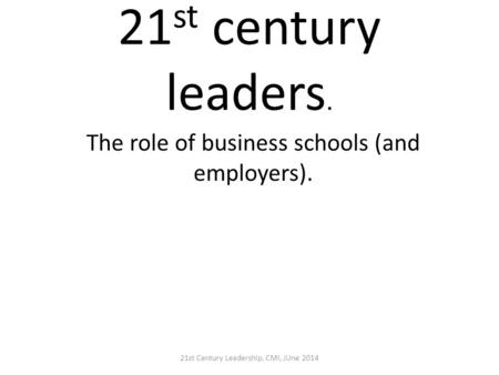 21 st century leaders. The role of business schools (and employers). 21st Century Leadership, CMI, JUne 2014.