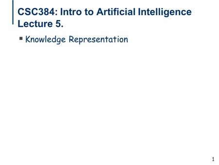 1 CSC384: Intro to Artificial Intelligence Lecture 5.  Knowledge Representation.