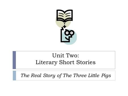 Unit Two: Literary Short Stories The Real Story of The Three Little Pigs.