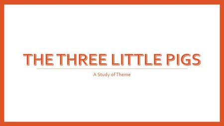 A Study of Theme. nce upon a time there was a mother pig who had three little pigs. The three little pigs grew so big that their mother said to them,