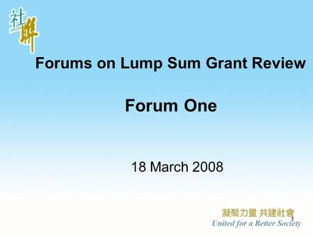 1 Forums on Lump Sum Grant Review Forum One 18 March 2008.