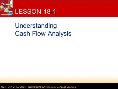 CENTURY 21 ACCOUNTING © 2009 South-Western, Cengage Learning LESSON 18-1 Understanding Cash Flow Analysis.