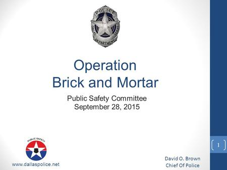 Public Safety Committee September 28, 2015 David O. Brown Chief Of Police www.dallaspolice.net Operation Brick and Mortar 1.