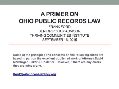 A PRIMER ON OHIO PUBLIC RECORDS LAW FRANK FORD SENIOR POLICY ADVISOR THRIVING COMMUNITIES INSTITUTE SEPTEMBER 16, 2015 Some of the principles and concepts.