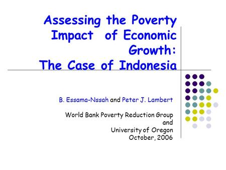 Assessing the Poverty Impact of Economic Growth: The Case of Indonesia B. Essama-Nssah and Peter J. Lambert World Bank Poverty Reduction Group and University.