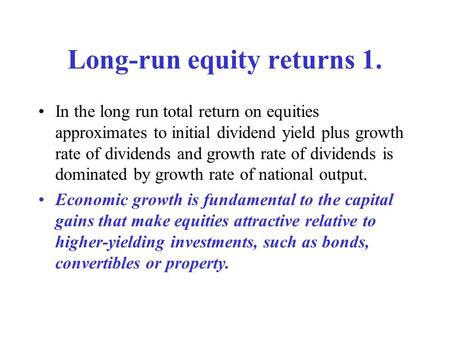 Long-run equity returns 1. In the long run total return on equities approximates to initial dividend yield plus growth rate of dividends and growth rate.