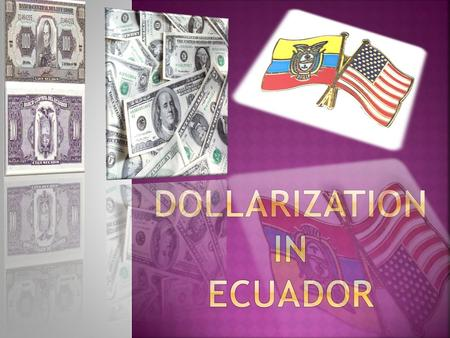  The reason why Ecuador was dollarized?  When did Ecuador become dollarize?  The effect of dollarization in Ecuador  Advantages and Disadvantages.