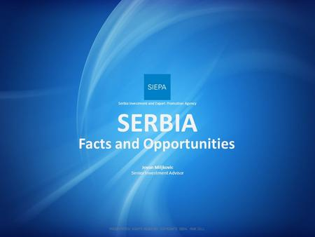 SERBIA Jovan Miljkovic Senior Investment Advisor Facts and Opportunities Serbia Investment and Export Promotion Agency PRESENTATION RIGHTS RESERVED. COPYRIGHTS.
