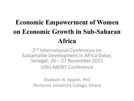 Economic Empowerment of Women on Economic Growth in Sub-Saharan Africa 2 nd International Conference on Sustainable Development in Africa Dakar, Senegal;