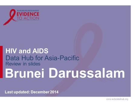 Www.aidsdatahub.org HIV and AIDS Data Hub for Asia-Pacific Review in slides Brunei Darussalam Last updated: December 2014.