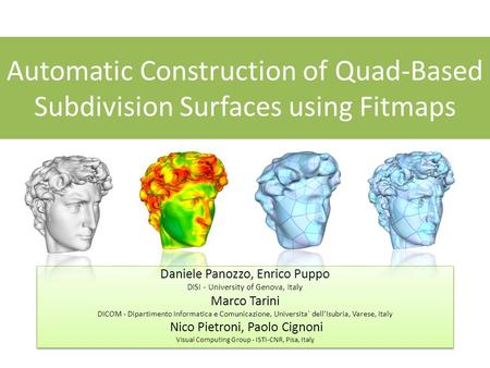 Automatic Construction of Quad-Based Subdivision Surfaces using Fitmaps Daniele Panozzo, Enrico Puppo DISI - University of Genova, Italy Marco Tarini DICOM.