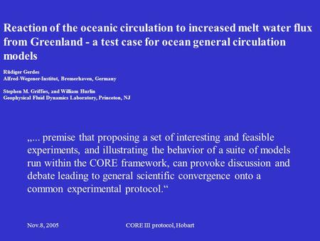 Nov.8, 2005CORE III protocol, Hobart Reaction of the oceanic circulation to increased melt water flux from Greenland - a test case for ocean general circulation.