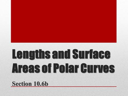 Lengths and Surface Areas of Polar Curves Section 10.6b.