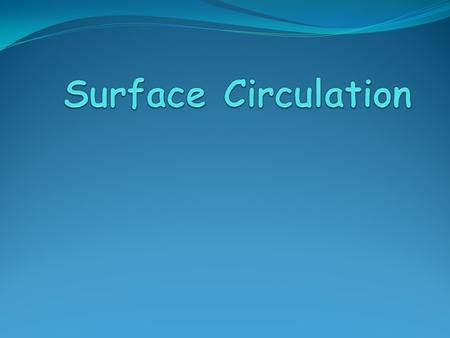 Surface Currents Movement of water that flow in the upper part of the ocean's surface.