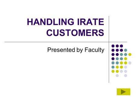 HANDLING IRATE CUSTOMERS Presented by Faculty. Overview For any employee who has worked in the customer service industry, dealing with an angry customer.
