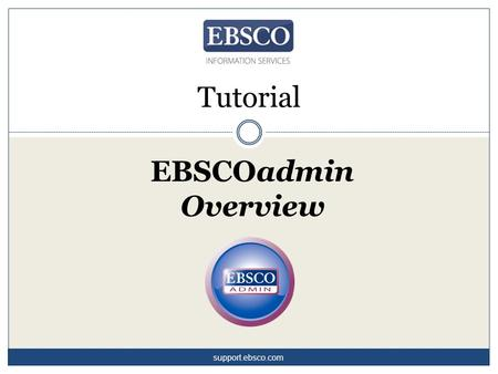 EBSCOadmin Overview Tutorial support.ebsco.com. EBSCOadmin is a powerful administrative platform that offers a wealth of options for customizing your.