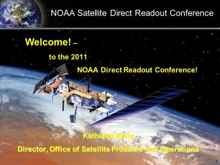 NOAA Satellite Direct Readout Conference Welcome! – to the 2011 NOAA Direct Readout Conference! Kathleen Kelly Director, Office of Satellite Products and.