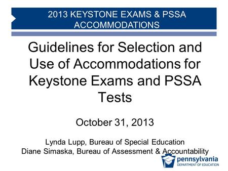 2013 KEYSTONE EXAMS & PSSA ACCOMMODATIONS Guidelines for Selection and Use of Accommodations for Keystone Exams and PSSA Tests October 31, 2013 Lynda Lupp,