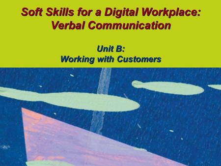 Soft Skills for a Digital Workplace: Verbal Communication Unit B: Working with Customers.